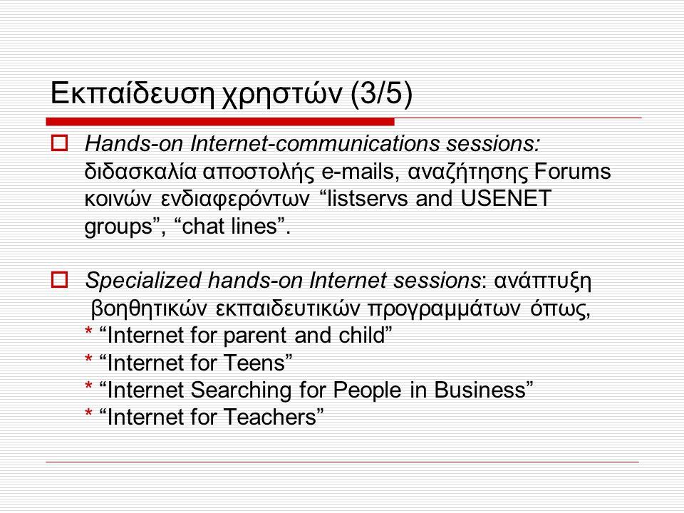 Εκπαίδευση χρηστών (3/5)  Hands-on Internet-communications sessions: διδασκαλία αποστολής e-mails, αναζήτησης Forums κοινών ενδιαφερόντων listservs and USENET groups , chat lines .