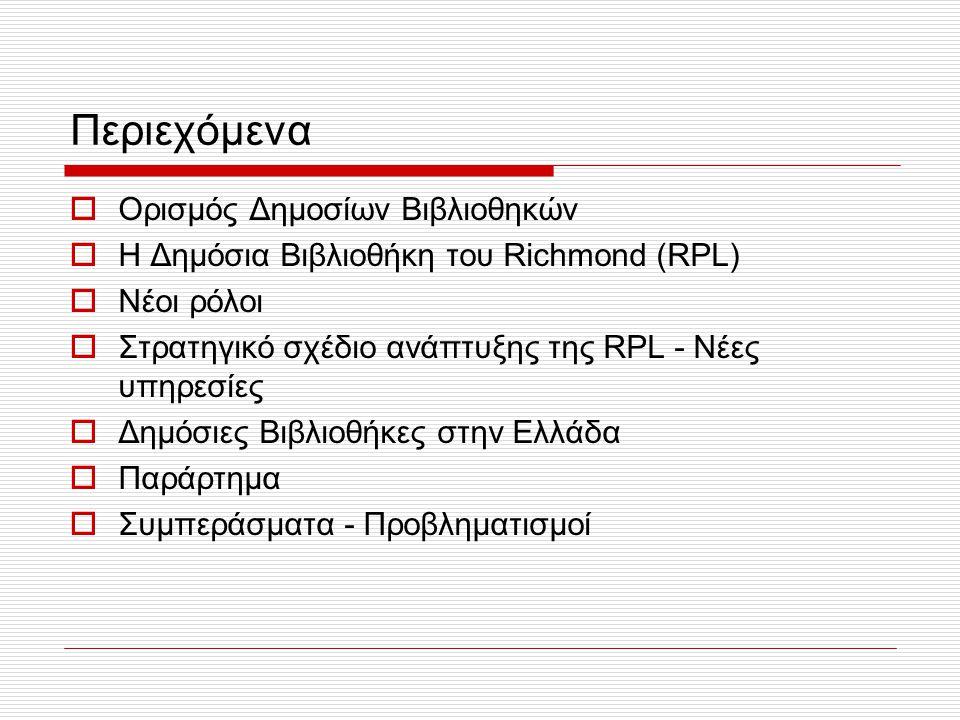 Περιεχόμενα  Ορισμός Δημοσίων Βιβλιοθηκών  Η Δημόσια Βιβλιοθήκη του Richmond (RPL)  Νέοι ρόλοι  Στρατηγικό σχέδιο ανάπτυξης της RPL - Νέες υπηρεσίες  Δημόσιες Βιβλιοθήκες στην Ελλάδα  Παράρτημα  Συμπεράσματα - Προβληματισμοί