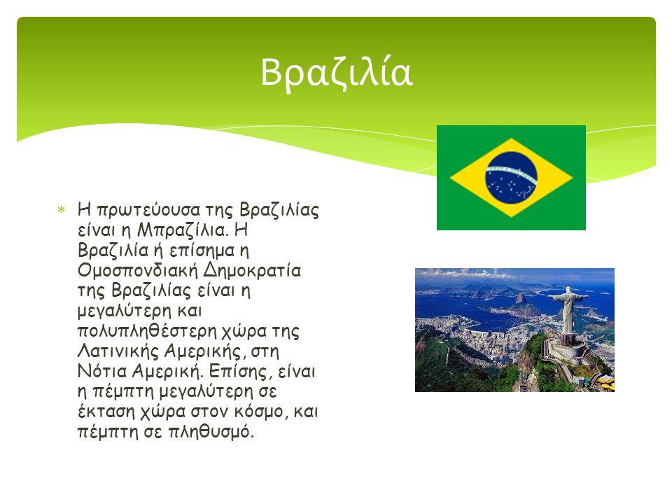 Βραζιλία  Η πρωτεύουσα της Βραζιλίας είναι η Μπραζίλια. Η Βραζιλία ή επίσημα η Ομοσπονδιακή Δημοκρατία της Βραζιλίας είναι η μεγαλύτερη και πολυπληθέ