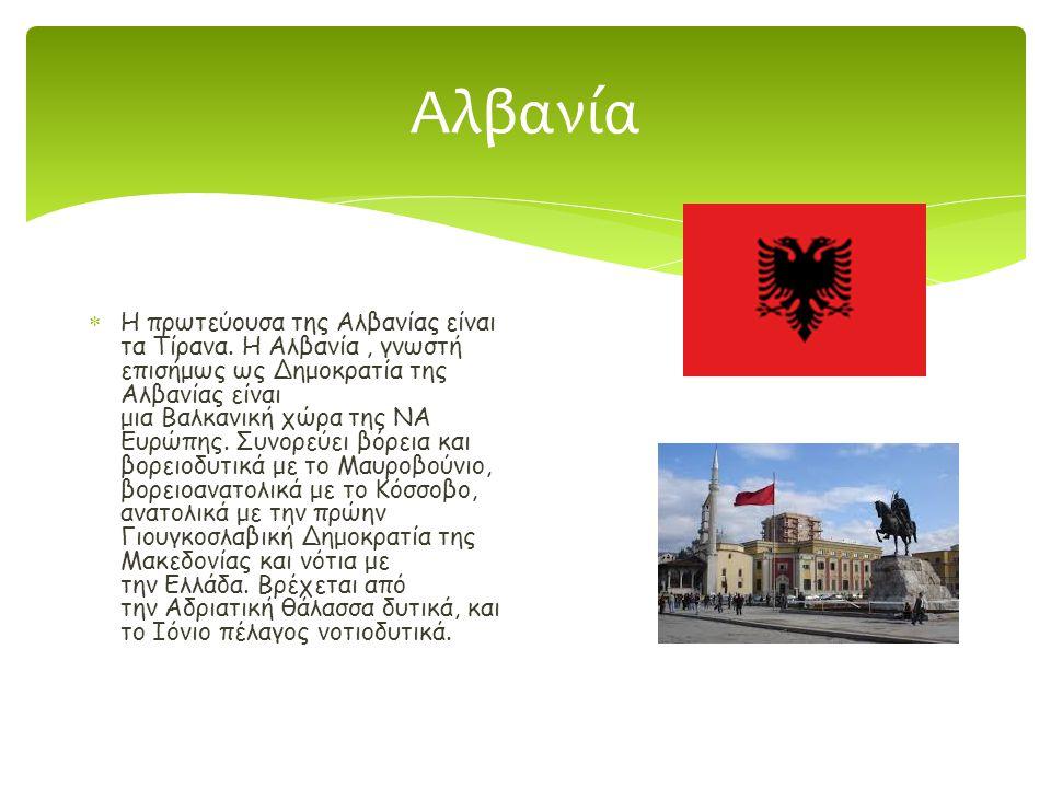 Αλβανία  Η πρωτεύουσα της Αλβανίας είναι τα Τίρανα. Η Αλβανία, γνωστή επισήμως ως Δημοκρατία της Αλβανίας είναι μια Βαλκανική χώρα της ΝΑ Ευρώπης. Συ
