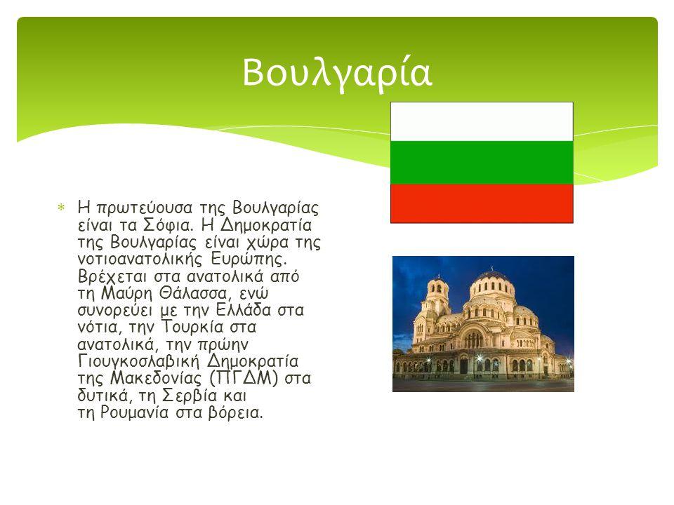 Βουλγαρία  Η πρωτεύουσα της Βουλγαρίας είναι τα Σόφια. Η Δημοκρατία της Βουλγαρίας είναι χώρα της νοτιοανατολικής Ευρώπης. Βρέχεται στα ανατολικά από
