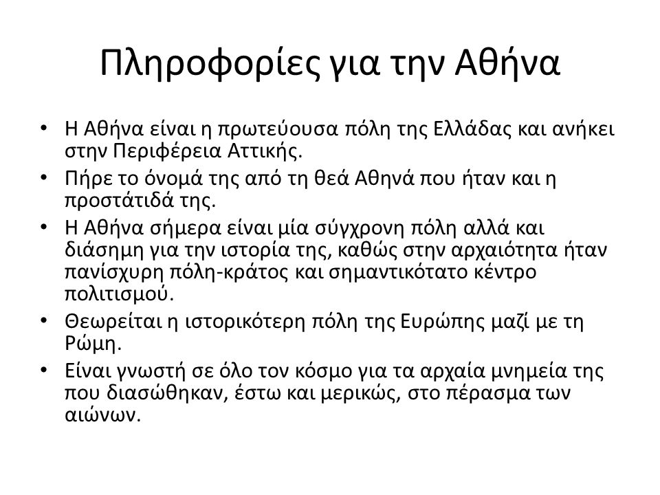 Πληροφορίες για την Αθήνα Η Αθήνα είναι η πρωτεύουσα πόλη της Ελλάδας και ανήκει στην Περιφέρεια Αττικής.