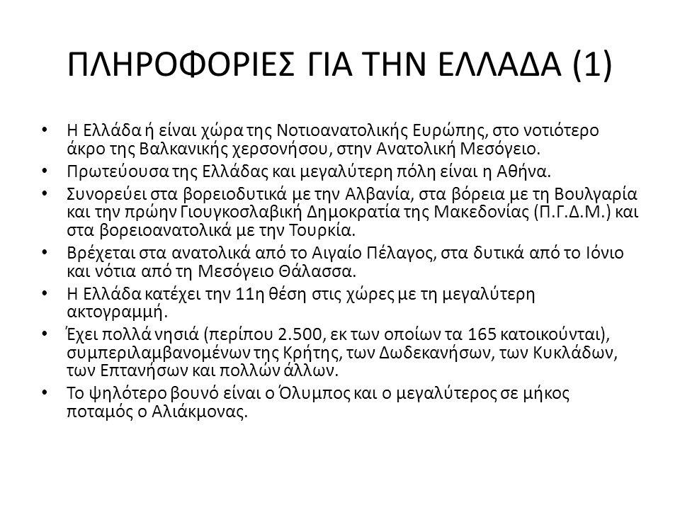 ΠΛΗΡΟΦΟΡΙΕΣ ΓΙΑ ΤΗΝ ΕΛΛΑΔΑ (1) Η Ελλάδα ή είναι χώρα της Νοτιοανατολικής Ευρώπης, στο νοτιότερο άκρο της Βαλκανικής χερσονήσου, στην Ανατολική Μεσόγειο.