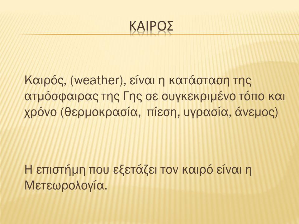 Καιρός, (weather), είναι η κατάσταση της ατμόσφαιρας της Γης σε συγκεκριμένο τόπο και χρόνο (θερμοκρασία, πίεση, υγρασία, άνεμος) Η επιστήμη που εξετά