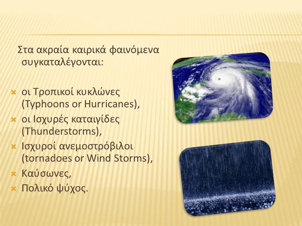 Στα ακραία καιρικά φαινόμενα συγκαταλέγονται:  οι Τροπικοί κυκλώνες (Typhoons or Hurricanes),  οι Ισχυρές καταιγίδες (Thunderstorms),  Ισχυροί ανεμ