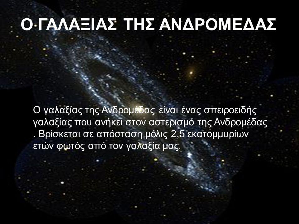 Ο ΓΑΛΑΞΙΑΣ ΤΗΣ ΑΝΔΡΟΜΕΔΑΣ Ο γαλαξίας της Ανδρομέδας είναι ένας σπειροειδής γαλαξίας που ανήκει στον αστερισμό της Ανδρομέδας. Βρίσκεται σε απόσταση μό