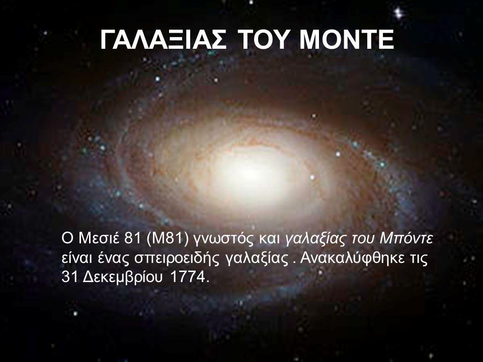 ΓΑΛΑΞΙΑΣ ΤΟΥ ΜΟΝΤΕ Ο Μεσιέ 81 (Μ81) γνωστός και γαλαξίας του Μπόντε είναι ένας σπειροειδής γαλαξίας. Ανακαλύφθηκε τις 31 Δεκεμβρίου 1774.