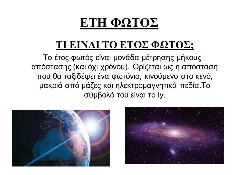 ΤΙ ΕΙΝΑΙ ΤΟ ΕΤΟΣ ΦΩΤΟΣ; Το έτος φωτός είναι μονάδα μέτρησης μήκους - απόστασης (και όχι χρόνου). Ορίζεται ως η απόσταση που θα ταξιδέψει ένα φωτόνιο,