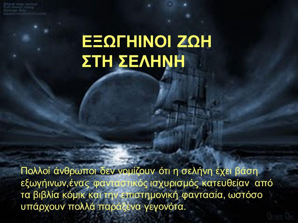 ΕΞΩΓΗΙΝΟΙ ΖΩΗ ΣΤΗ ΣΕΛΗΝΗ Πολλοί άνθρωποι δεν νομίζουν ότι η σελήνη έχει βάση εξωγήινων,ένας φανταστικός ισχυρισμός κατευθείαν από τα βιβλία κόμικ και