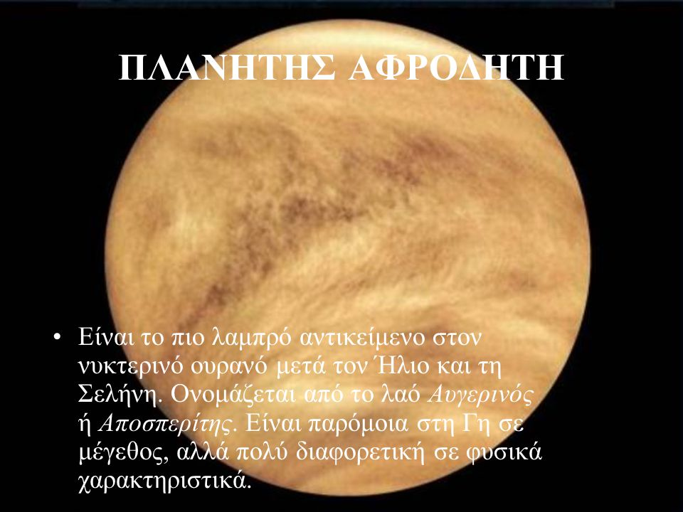 ΠΛΑΝΗΤΗΣ ΑΦΡΟΔΗΤΗ Είναι το πιο λαμπρό αντικείμενο στον νυκτερινό ουρανό μετά τον Ήλιο και τη Σελήνη. Ονομάζεται από το λαό Αυγερινός ή Αποσπερίτης. Εί