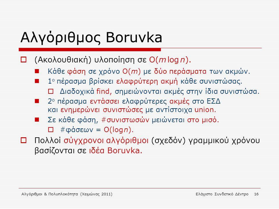 Αλγόριθμοι & Πολυπλοκότητα (Χειμώνας 2011)Ελάχιστο Συνδετικό Δέντρο 16 Αλγόριθμος Boruvka  (Ακολουθιακή) υλοποίηση σε O(m log n). Κάθε φάση σε χρόνο