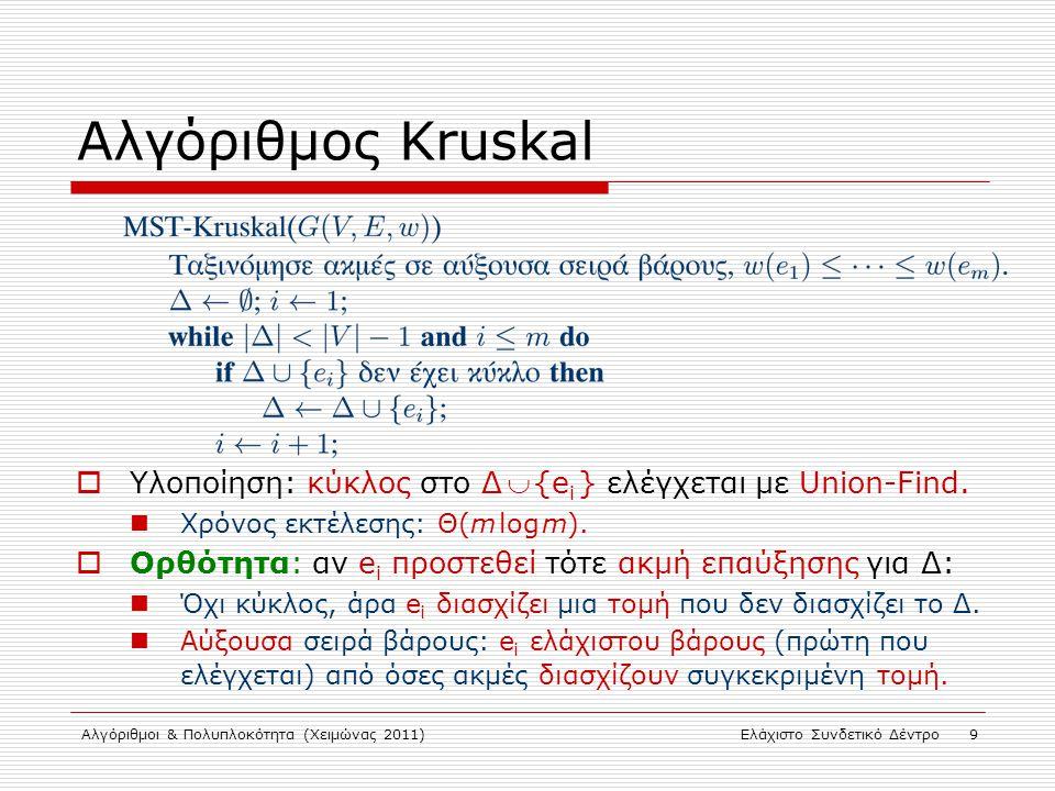 Αλγόριθμοι & Πολυπλοκότητα (Χειμώνας 2011)Ελάχιστο Συνδετικό Δέντρο 9 Αλγόριθμος Kruskal  Υλοποίηση: κύκλος στο Δ  {e i } ελέγχεται με Union-Find. Χ