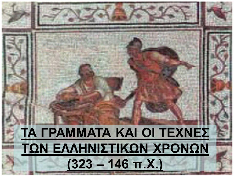 ΤΑ ΓΡΑΜΜΑΤΑ ΚΑΙ ΟΙ ΤΕΧΝΕΣ ΤΩΝ ΕΛΛΗΝΙΣΤΙΚΩΝ ΧΡΟΝΩΝ (323 – 146 π.Χ.)