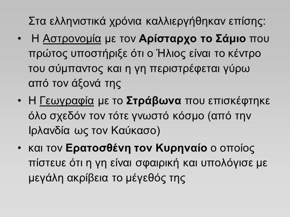 Στα ελληνιστικά χρόνια καλλιεργήθηκαν επίσης: H Αστρονομία με τον Αρίσταρχο το Σάμιο που πρώτος υποστήριξε ότι ο Ήλιος είναι το κέντρο του σύμπαντος κ