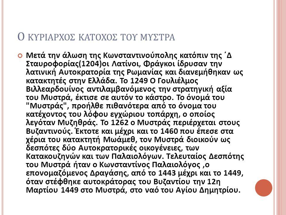 Ο ΚΥΡΙΑΡΧΟΣ ΚΑΤΟΧΟΣ ΤΟΥ ΜΥΣΤΡΑ Μετά την άλωση της Κωνσταντινούπολης κατόπιν της ΄Δ Σταυροφορίας (1204) οι Λατίνοι, Φράγκοι ίδρυσαν την λατινική Αυτοκρατορία της Ρωμανίας και διανεμήθηκαν ως κατακτητές στην Ελλάδα.