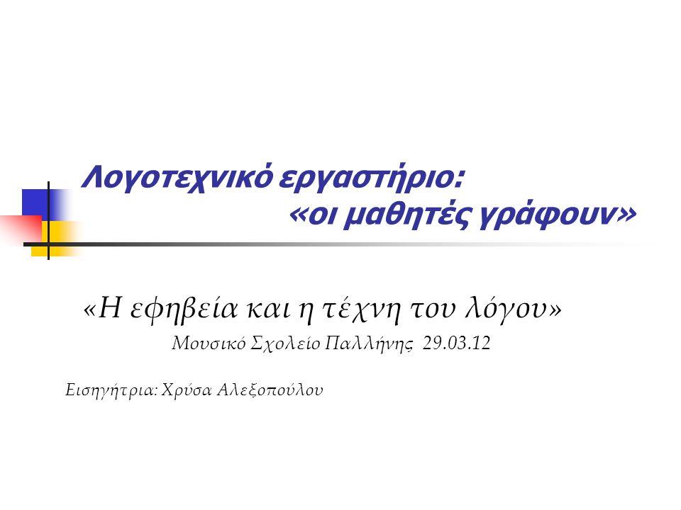 Λογοτεχνικό εργαστήριο: «οι μαθητές γράφουν» «Η εφηβεία και η τέχνη του λόγου» Μουσικό Σχολείο Παλλήνης 29.03.12 Εισηγήτρια: Χρύσα Αλεξοπούλου