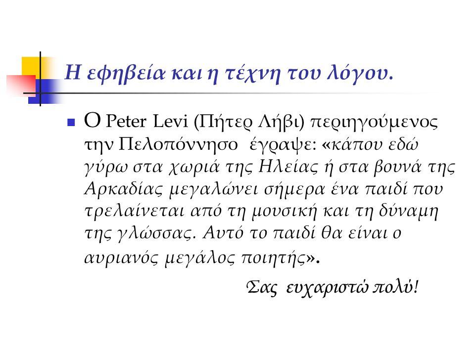 Η εφηβεία και η τέχνη του λόγου. Ο Peter Levi (Πήτερ Λήβι) περιηγούμενος την Πελοπόννησο έγραψε: «κάπου εδώ γύρω στα χωριά της Ηλείας ή στα βουνά της