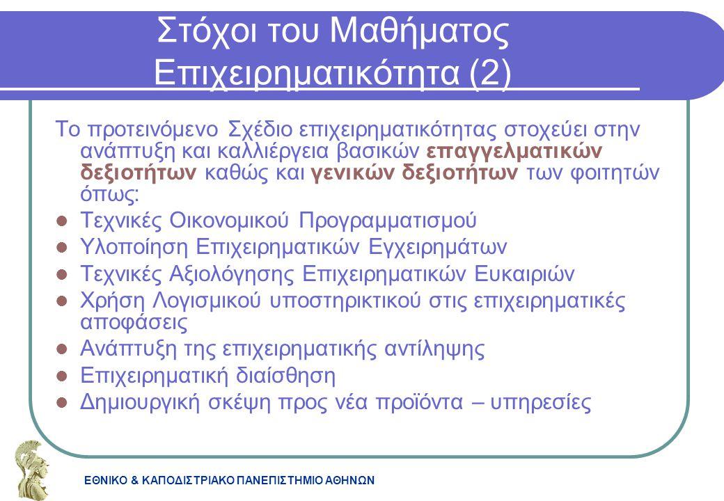 ΕΘΝΙΚΟ & ΚΑΠΟΔΙΣΤΡΙΑΚΟ ΠΑΝΕΠΙΣΤΗΜΙΟ ΑΘΗΝΩΝ Στόχοι του Μαθήματος Επιχειρηματικότητα (2) Το προτεινόμενο Σχέδιο επιχειρηματικότητας στοχεύει στην ανάπτυ