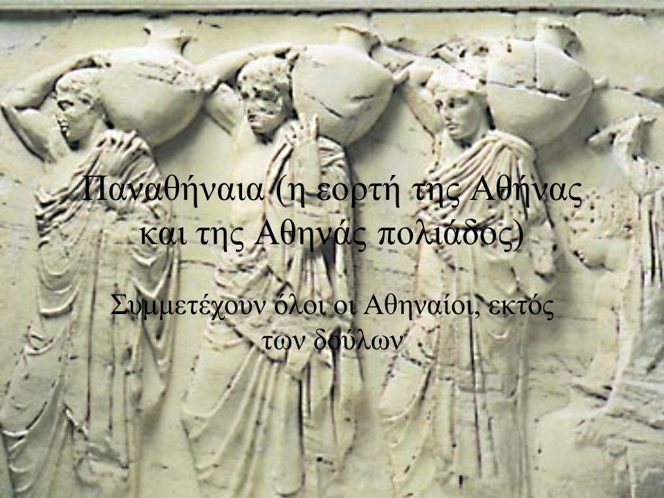 Παναθήναια (η εορτή της Αθήνας και της Αθηνάς πολιάδος) Συμμετέχουν όλοι οι Αθηναίοι, εκτός των δούλων