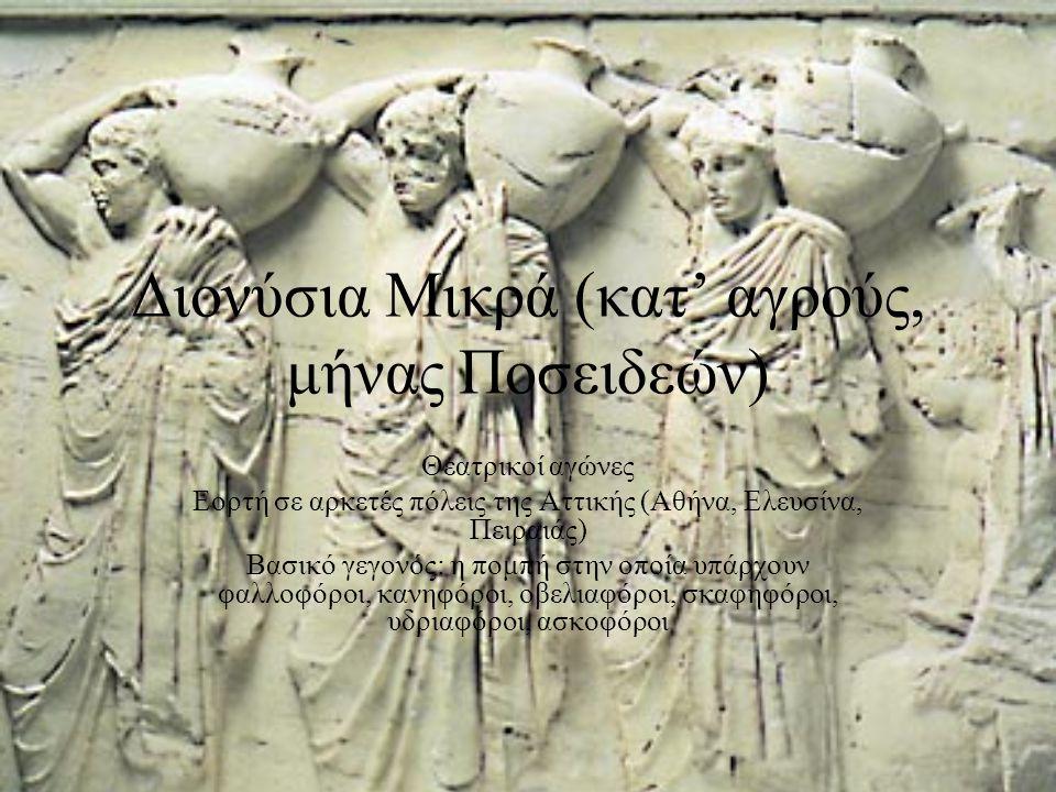 Διονύσια Μικρά (κατ' αγρούς, μήνας Ποσειδεών) Θεατρικοί αγώνες Εορτή σε αρκετές πόλεις της Αττικής (Αθήνα, Ελευσίνα, Πειραιάς) Βασικό γεγονός: η πομπή