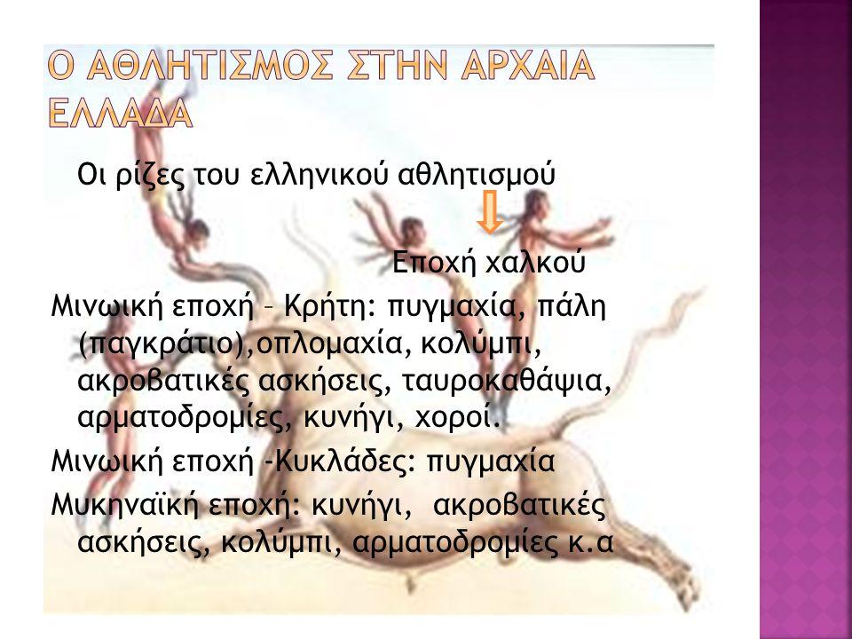 Οι ρίζες του ελληνικού αθλητισμού Εποχή χαλκού Μινωική εποχή – Κρήτη: πυγμαχία, πάλη (παγκράτιο),οπλομαχία, κολύμπι, ακροβατικές ασκήσεις, ταυροκαθάψια, αρματοδρομίες, κυνήγι, χοροί.