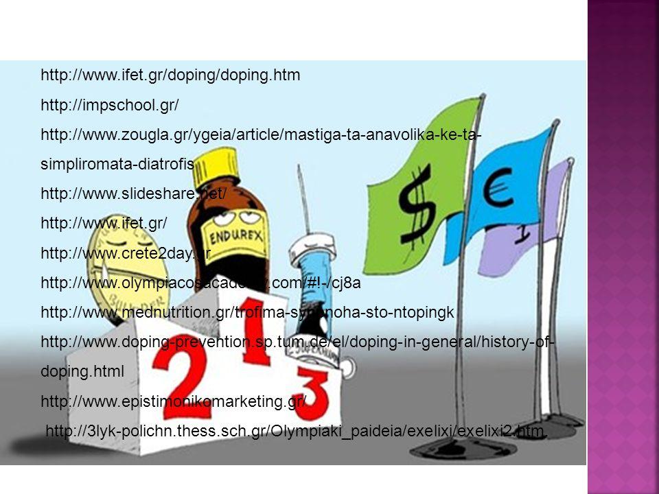 http://www.ifet.gr/doping/doping.htm http://impschool.gr/ http://www.zougla.gr/ygeia/article/mastiga-ta-anavolika-ke-ta- simpliromata-diatrofis http://www.slideshare.net/ http://www.ifet.gr/ http://www.crete2day.gr http://www.olympiacosacademy.com/#!-/cj8a http://www.mednutrition.gr/trofima-synenoha-sto-ntopingk http://www.doping-prevention.sp.tum.de/el/doping-in-general/history-of- doping.html http://www.epistimonikomarketing.gr/ http://3lyk-polichn.thess.sch.gr/Olympiaki_paideia/exelixi/exelixi2.htm.