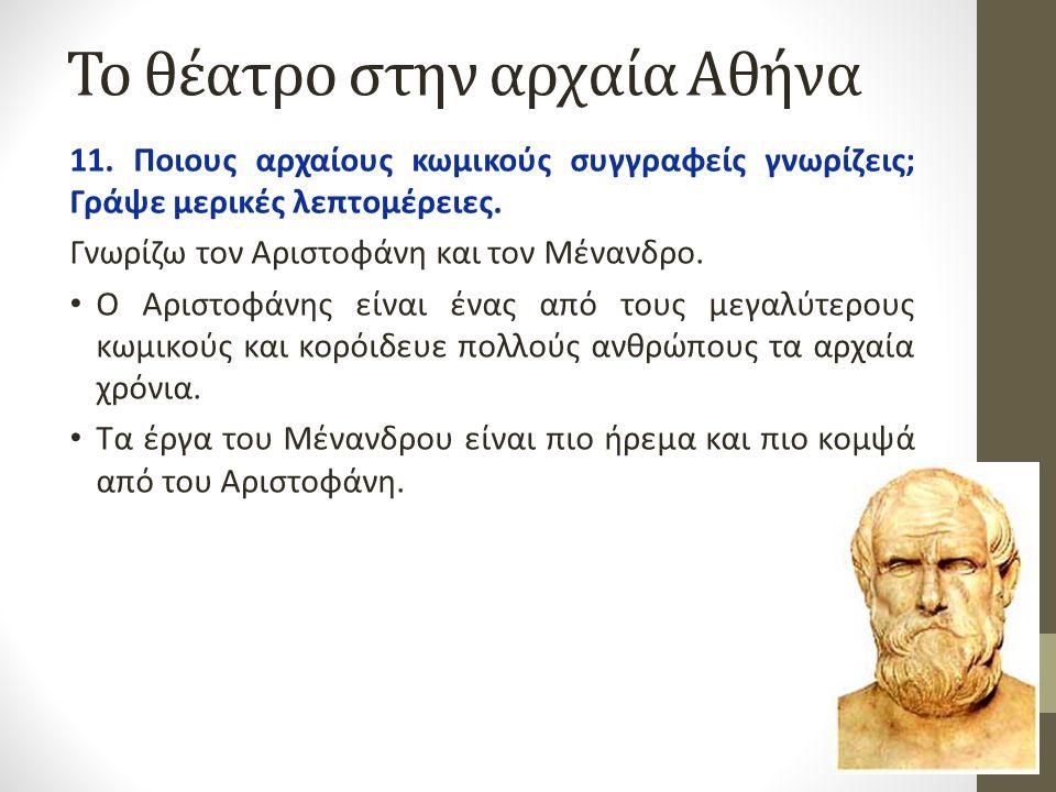 Το θέατρο στην αρχαία Αθήνα 11. Ποιους αρχαίους κωμικούς συγγραφείς γνωρίζεις; Γράψε μερικές λεπτομέρειες. Γνωρίζω τον Αριστοφάνη και τον Μένανδρο. Ο
