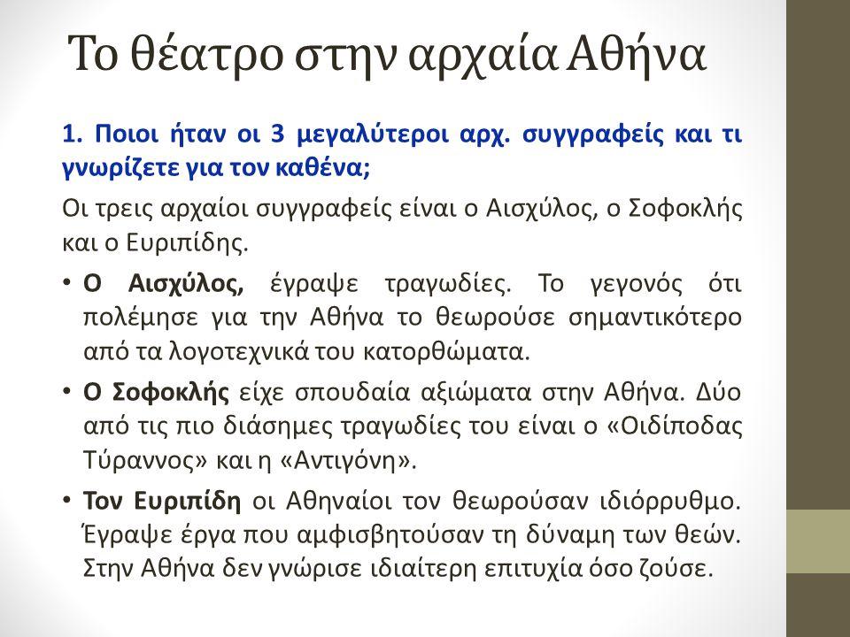 Το θέατρο στην αρχαία Αθήνα 1. Ποιοι ήταν οι 3 μεγαλύτεροι αρχ. συγγραφείς και τι γνωρίζετε για τον καθένα; Οι τρεις αρχαίοι συγγραφείς είναι ο Αισχύλ