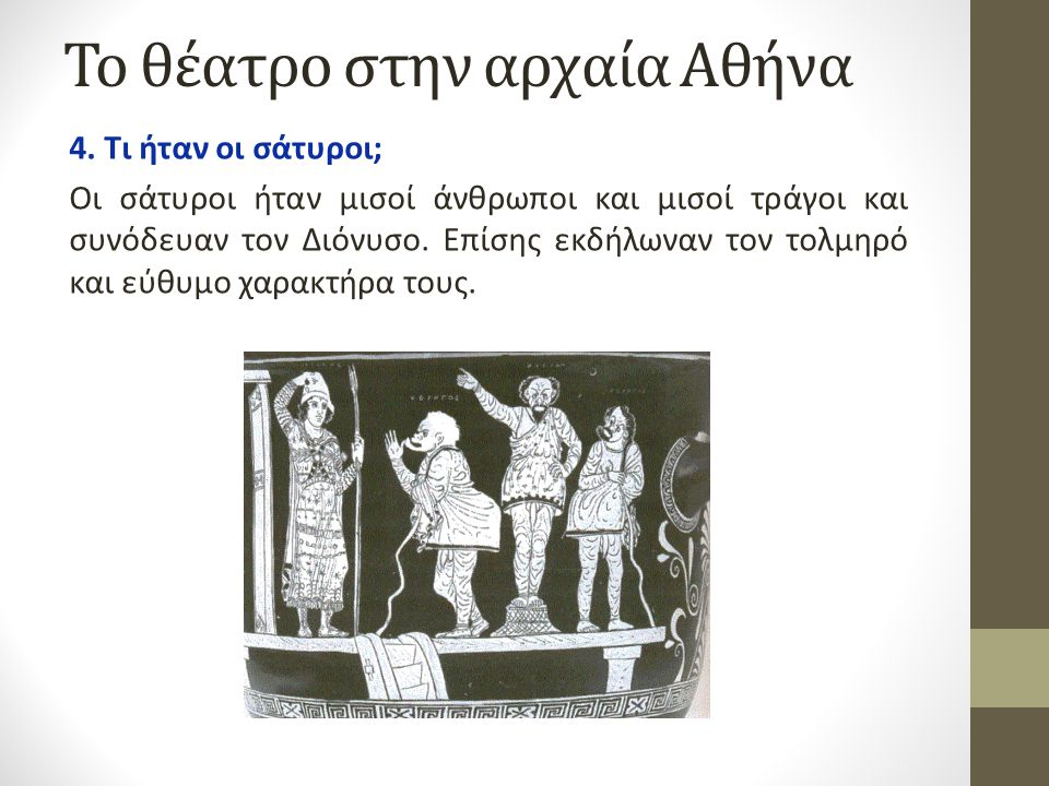 Το θέατρο στην αρχαία Αθήνα 4. Τι ήταν οι σάτυροι; Οι σάτυροι ήταν μισοί άνθρωποι και μισοί τράγοι και συνόδευαν τον Διόνυσο. Επίσης εκδήλωναν τον τολ