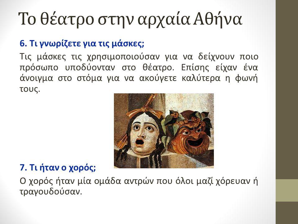 Το θέατρο στην αρχαία Αθήνα 6. Τι γνωρίζετε για τις μάσκες; Τις μάσκες τις χρησιμοποιούσαν για να δείχνουν ποιο πρόσωπο υποδύονταν στο θέατρο. Επίσης