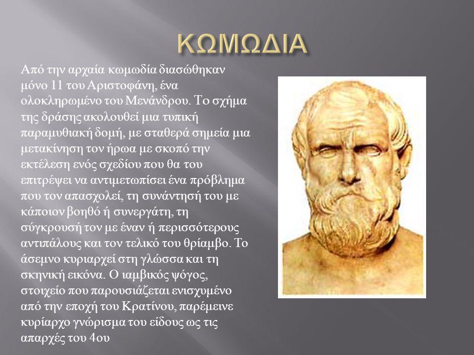 Από την αρχαία κωμωδία διασώθηκαν μόνο 11 του Αριστοφάνη, ένα ολοκληρωμένο του Μενάνδρου. To σχήμα της δράσης ακολουθεί μια τυπική παραμυθιακή δομή, μ