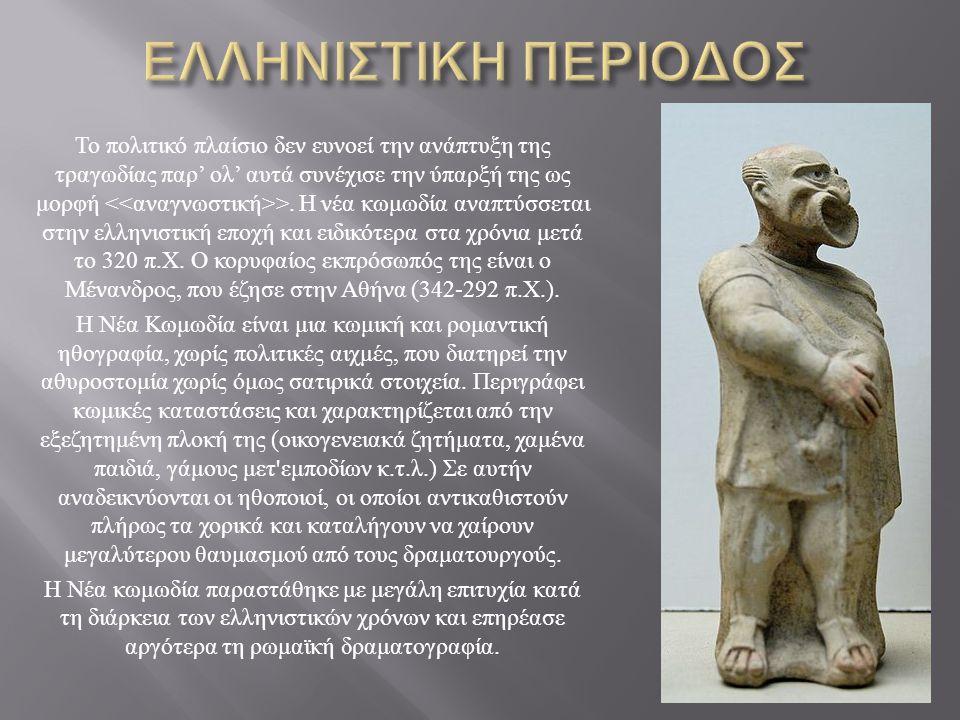 Το πολιτικό πλαίσιο δεν ευνοεί την ανάπτυξη της τραγωδίας παρ ' ολ ' αυτά συνέχισε την ύπαρξή της ως μορφή >. Η νέα κωμωδία αναπτύσσεται στην ελληνιστ
