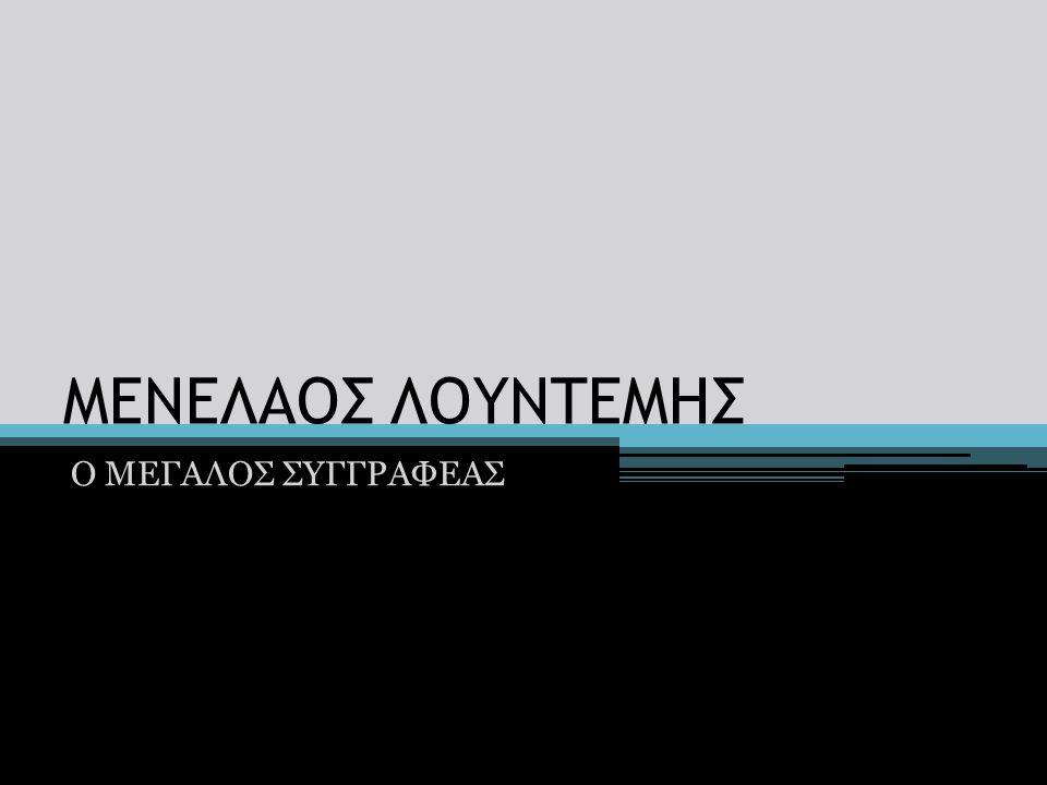 ΜΕΝΕΛΑΟΣ ΛΟΥΝΤΕΜΗΣ Ο ΜΕΓΑΛΟΣ ΣΥΓΓΡΑΦΕΑΣ