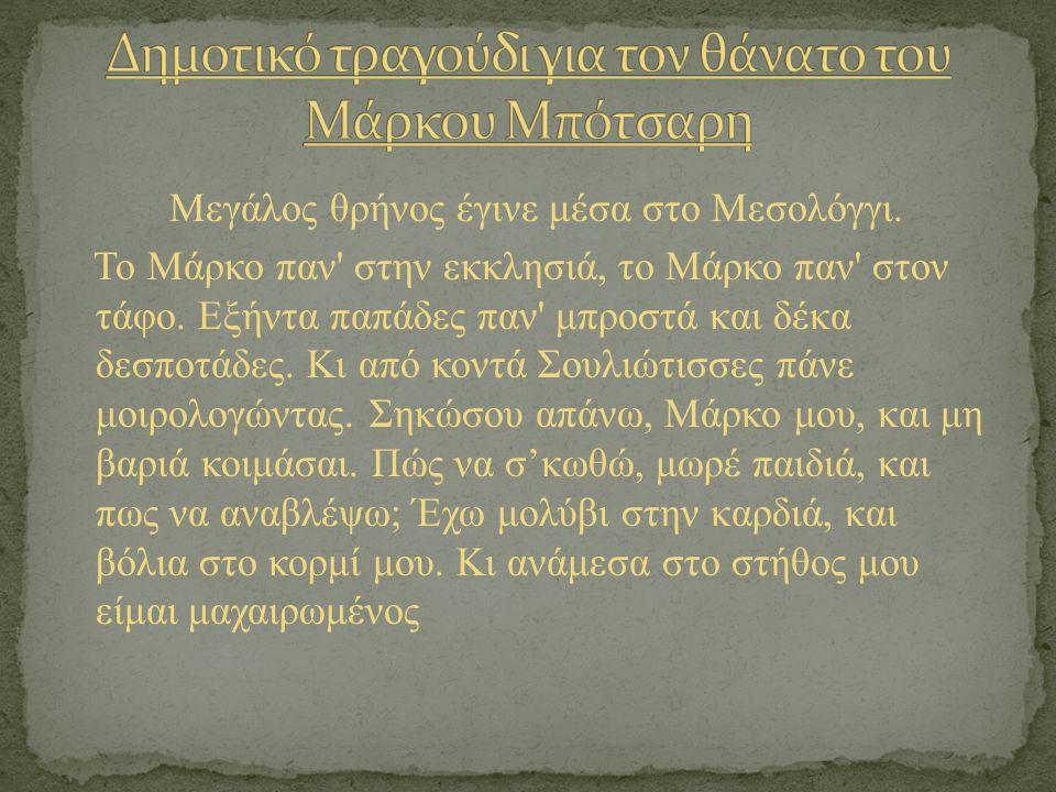 Μεγάλος θρήνος έγινε μέσα στο Μεσολόγγι. Το Μάρκο παν' στην εκκλησιά, το Μάρκο παν' στον τάφο. Εξήντα παπάδες παν' μπροστά και δέκα δεσποτάδες. Κι από