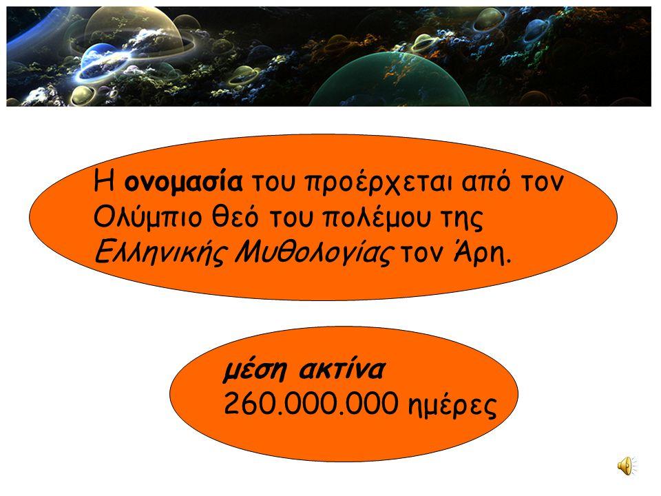 Η ονομασία του προέρχεται από τον Ολύμπιο θεό του πολέμου της Ελληνικής Μυθολογίας τον Άρη. μέση ακτίνα 260.000.000 ημέρες