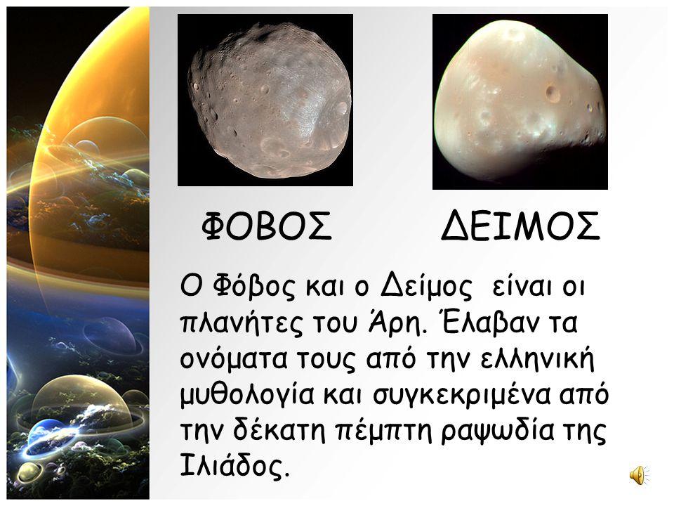 Ο Φόβος και ο Δείμος είναι οι πλανήτες του Άρη. Έλαβαν τα ονόματα τους από την ελληνική μυθολογία και συγκεκριμένα από την δέκατη πέμπτη ραψωδία της Ι