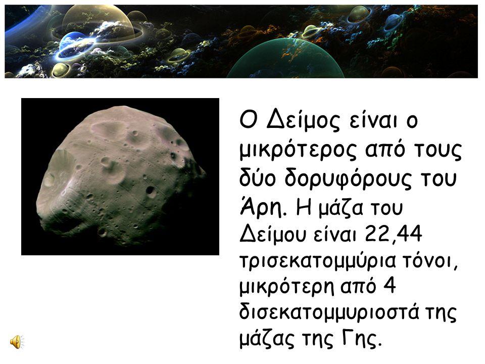 Ο Δείμος είναι ο μικρότερος από τους δύο δορυφόρους του Άρη. Η μάζα του Δείμου είναι 22,44 τρισεκατομμύρια τόνοι, μικρότερη από 4 δισεκατομμυριοστά τη