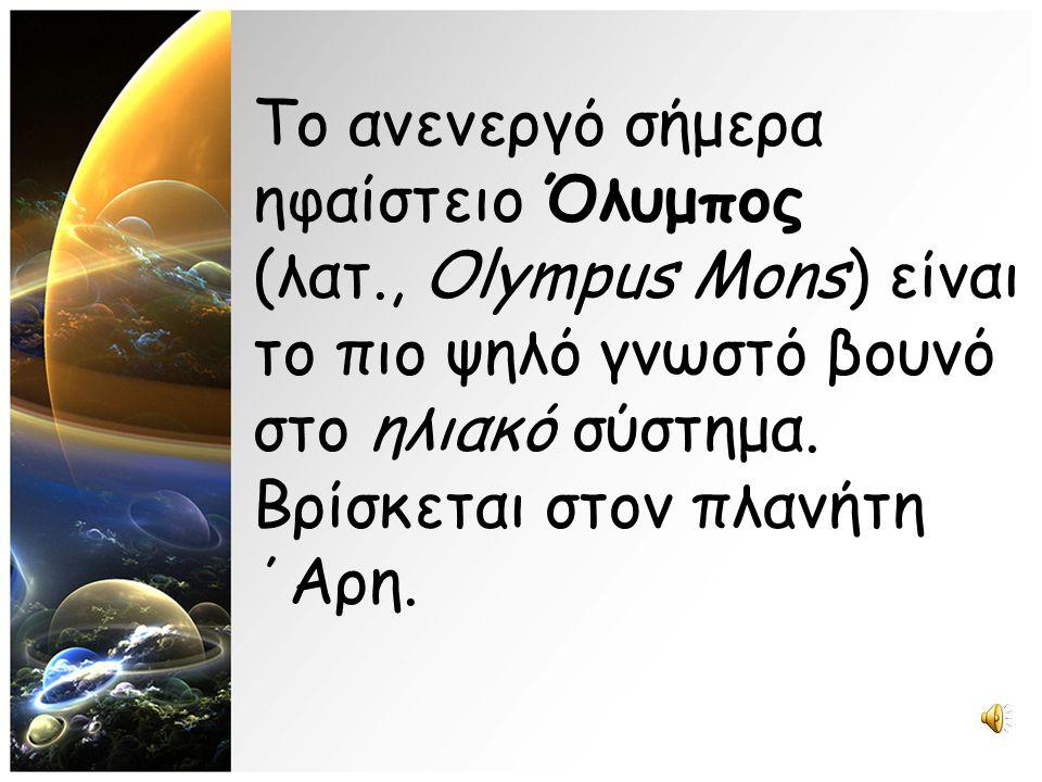 Το ανενεργό σήμερα ηφαίστειο Όλυμπος (λατ., Olympus Mons) είναι το πιο ψηλό γνωστό βουνό στο ηλιακό σύστημα. Βρίσκεται στον πλανήτη ΄Αρη.