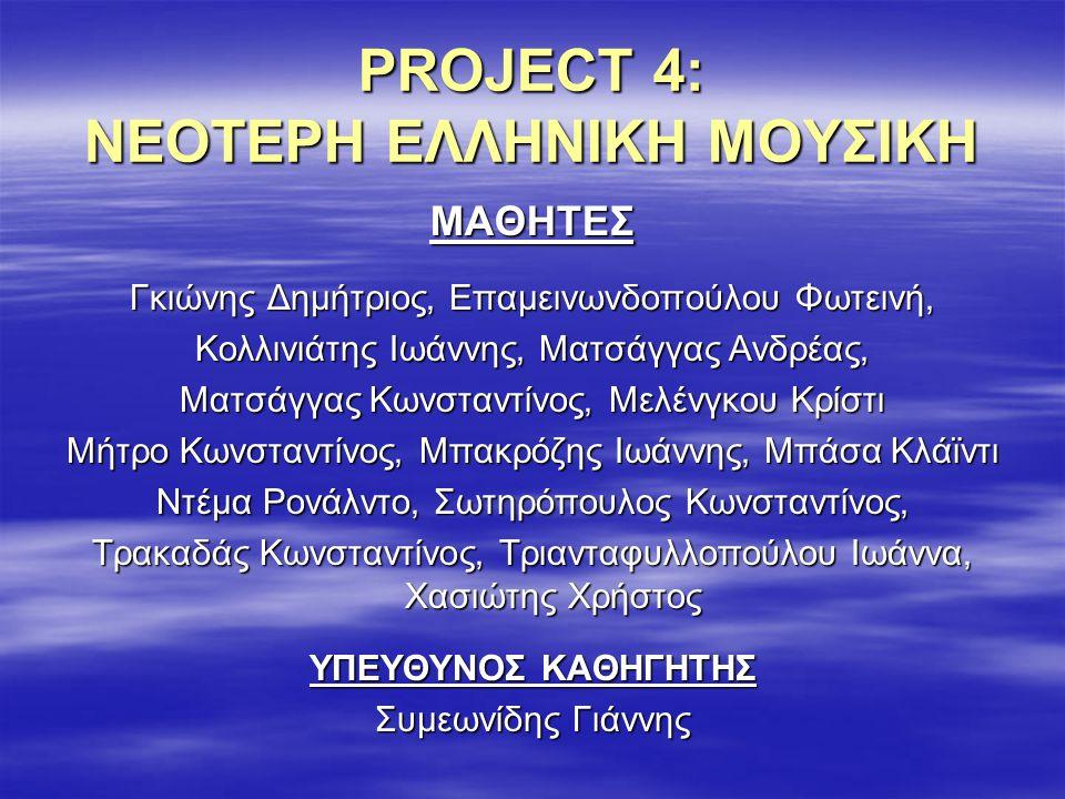 PROJECT 4: ΝΕΟΤΕΡΗ ΕΛΛΗΝΙΚΗ ΜΟΥΣΙΚΗ ΜΑΘΗΤΕΣ Γκιώνης Δημήτριος, Επαμεινωνδοπούλου Φωτεινή, Κολλινιάτης Ιωάννης, Ματσάγγας Ανδρέας, Ματσάγγας Κωνσταντίνος, Μελένγκου Κρίστι Μήτρο Κωνσταντίνος, Μπακρόζης Ιωάννης, Μπάσα Κλάϊντι Ντέμα Ρονάλντο, Σωτηρόπουλος Κωνσταντίνος, Τρακαδάς Κωνσταντίνος, Τριανταφυλλοπούλου Ιωάννα, Χασιώτης Χρήστος ΥΠΕΥΘΥΝΟΣ ΚΑΘΗΓΗΤΗΣ Συμεωνίδης Γιάννης