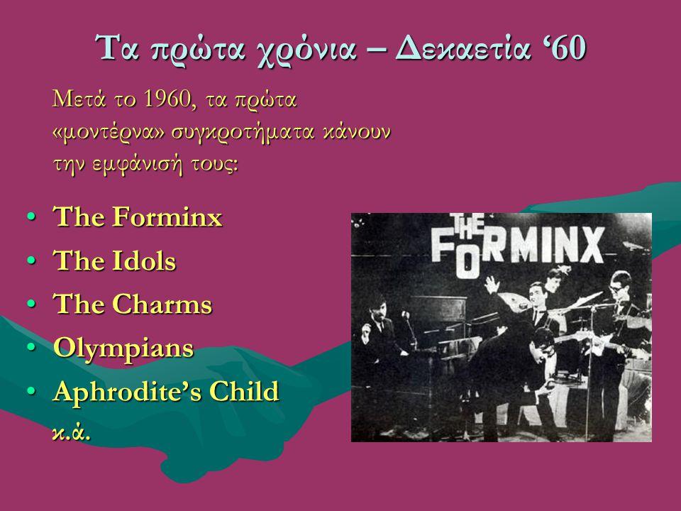 Τα πρώτα χρόνια – Δεκαετία '60 Μετά το 1960, τα πρώτα «μοντέρνα» συγκροτήματα κάνουν την εμφάνισή τους: Μετά το 1960, τα πρώτα «μοντέρνα» συγκροτήματα κάνουν την εμφάνισή τους: The ForminxThe Forminx The IdolsThe Idols The CharmsThe Charms OlympiansOlympians Aphrodite's ChildAphrodite's Child κ.ά.