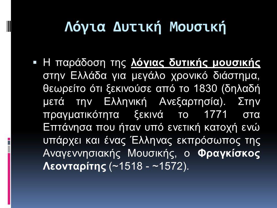 Λόγια Δυτική Μουσική  Η παράδοση της λόγιας δυτικής μουσικής στην Ελλάδα για μεγάλο χρονικό διάστημα, θεωρείτο ότι ξεκινούσε από το 1830 (δηλαδή μετά την Ελληνική Ανεξαρτησία).