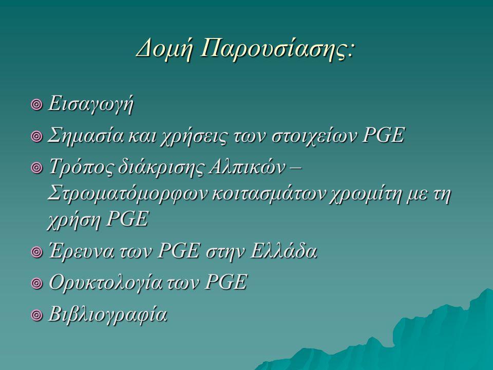 ΕΙΣΑΓΩΓΗ: PGE: Platinum Group Minerals  Περιλαμβάνει: τα Pt,Os,Ir (βαριά μέταλλα) και τα Pd, Rh, Ru (ελαφριά μέταλλα).