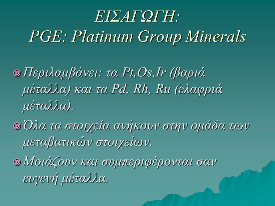 ΕΙΣΑΓΩΓΗ: PGE: Platinum Group Minerals  Περιλαμβάνει: τα Pt,Os,Ir (βαριά μέταλλα) και τα Pd, Rh, Ru (ελαφριά μέταλλα).  Όλα τα στοιχεία ανήκουν στην