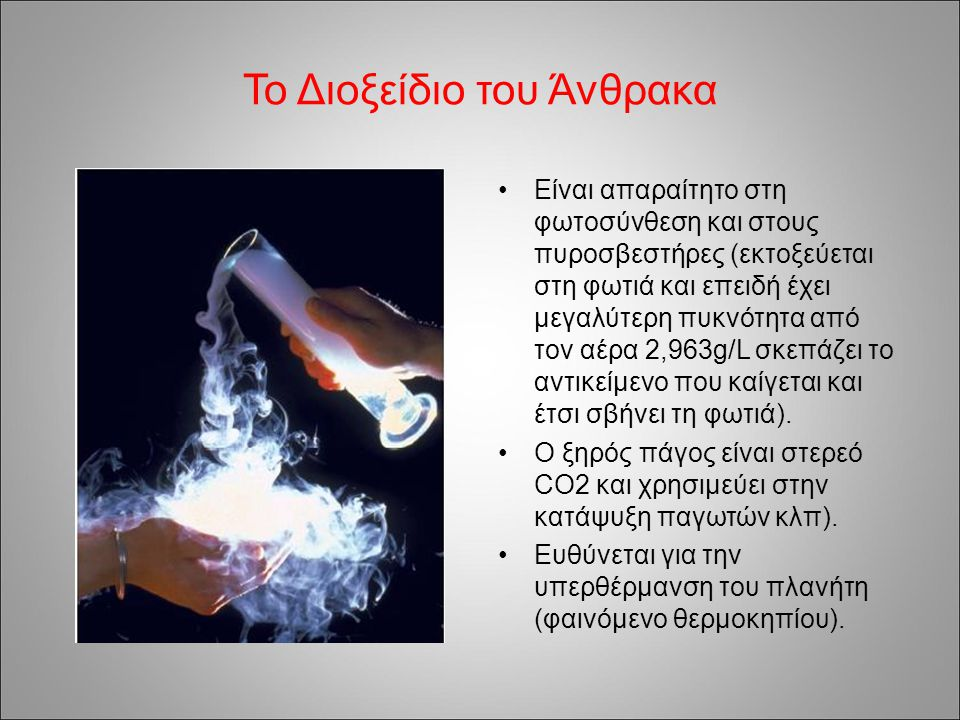 Το Διοξείδιο του Άνθρακα Είναι απαραίτητο στη φωτοσύνθεση και στους πυροσβεστήρες (εκτοξεύεται στη φωτιά και επειδή έχει μεγαλύτερη πυκνότητα από τον αέρα 2,963g/L σκεπάζει το αντικείμενο που καίγεται και έτσι σβήνει τη φωτιά).