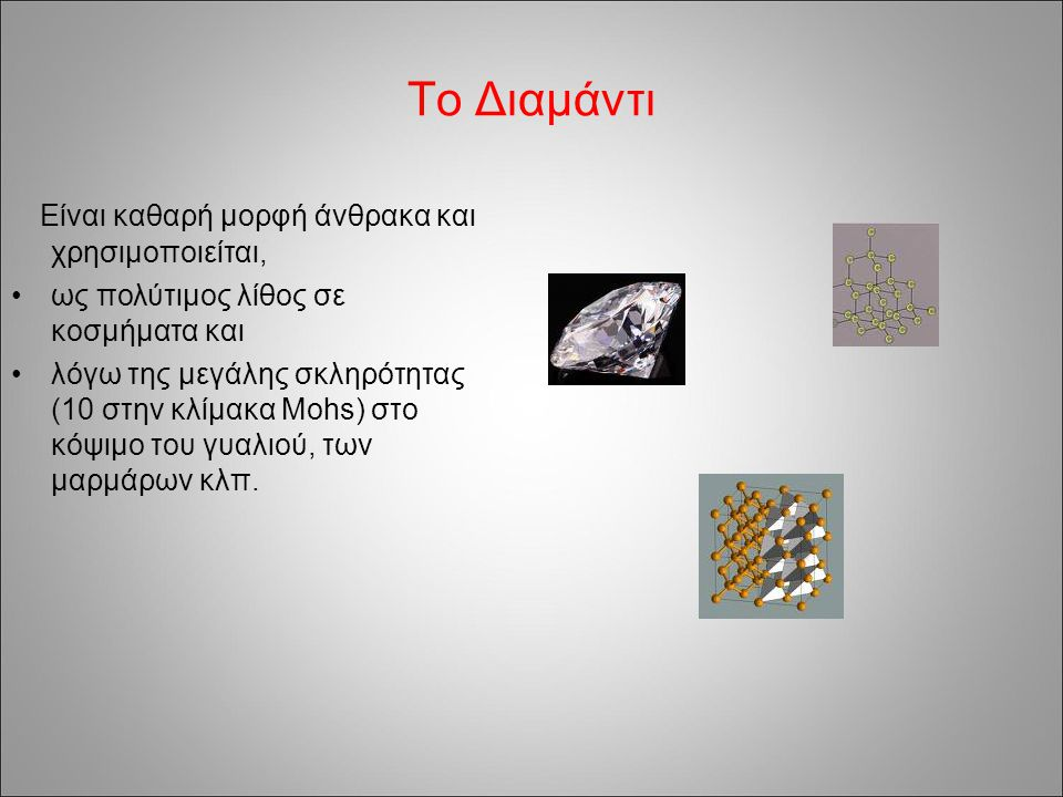 Το Διαμάντι Είναι καθαρή μορφή άνθρακα και χρησιμοποιείται, ως πολύτιμος λίθος σε κοσμήματα και λόγω της μεγάλης σκληρότητας (10 στην κλίμακα Mohs) στ