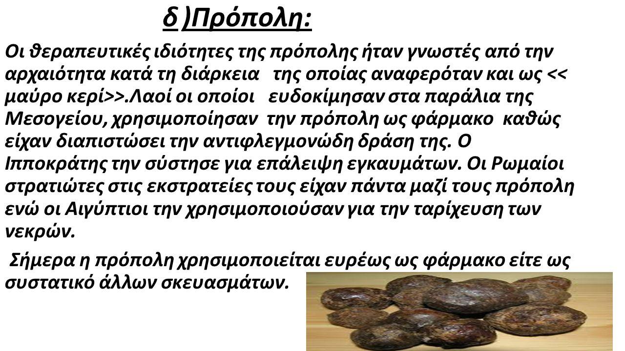 δ )Πρόπολη: Οι θεραπευτικές ιδιότητες της πρόπολης ήταν γνωστές από την αρχαιότητα κατά τη διάρκεια της οποίας αναφερόταν και ως >.Λαοί οι οποίοι ευδοκίμησαν στα παράλια της Μεσογείου, χρησιμοποίησαν την πρόπολη ως φάρμακο καθώς είχαν διαπιστώσει την αντιφλεγμονώδη δράση της.