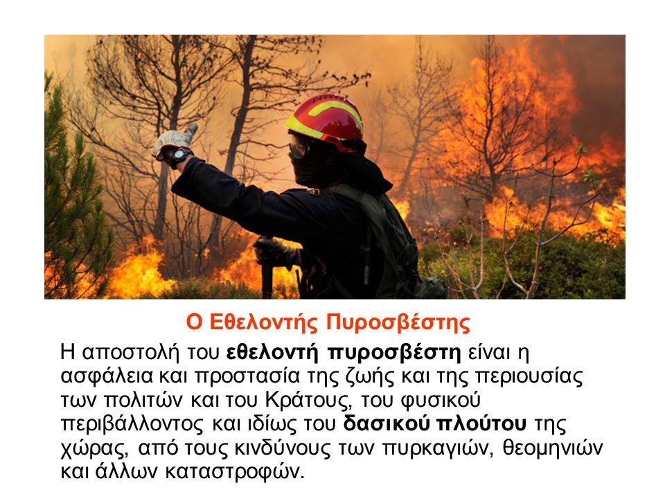Ο Εθελοντής Πυροσβέστης Η αποστολή του εθελοντή πυροσβέστη είναι η ασφάλεια και προστασία της ζωής και της περιουσίας των πολιτών και του Κράτους, του φυσικού περιβάλλοντος και ιδίως του δασικού πλούτου της χώρας, από τους κινδύνους των πυρκαγιών, θεομηνιών και άλλων καταστροφών.
