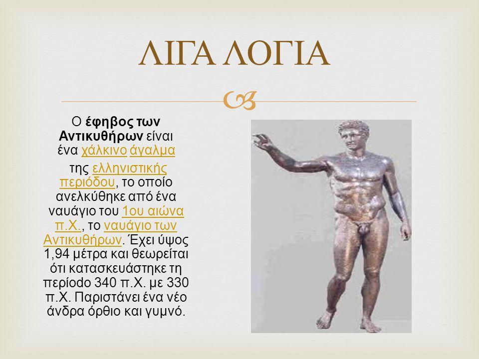  Ο έφηβος των Αντικυθήρων είναι ένα χάλκινο άγαλμαχάλκινοάγαλμα της ελληνιστικής περιόδου, το οποίο ανελκύθηκε από ένα ναυάγιο του 1ου αιώνα π.Χ., το