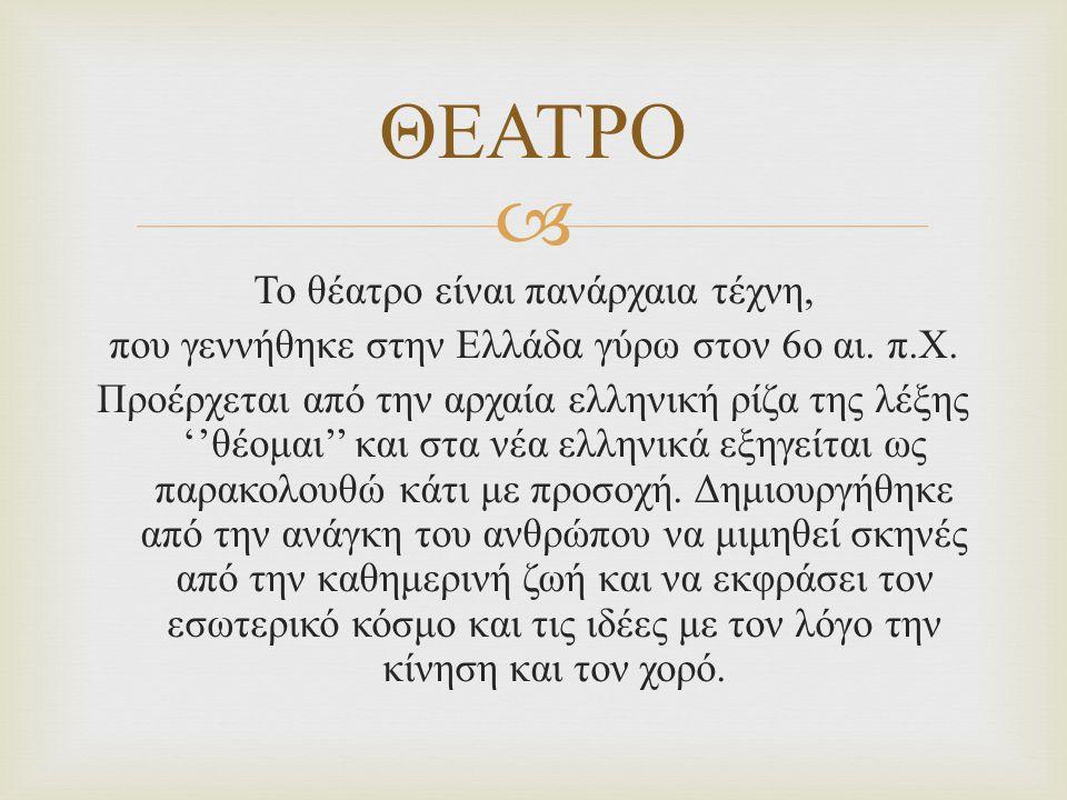  ΘΕΑΤΡΟ Το θέατρο είναι πανάρχαια τέχνη, που γεννήθηκε στην Ελλάδα γύρω στον 6 ο αι. π. Χ. Προέρχεται από την αρχαία ελληνική ρίζα της λέξης '' θέομα