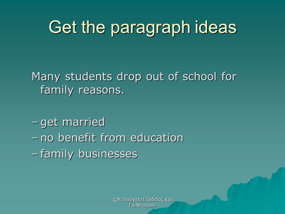 Get the paragraph ideas Many students drop out of school for family reasons. –get married –no benefit from education –family businesses ©Υπουργείο Παι